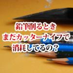 鉛筆を削るとき、まだカッターナイフで消耗してるの?
